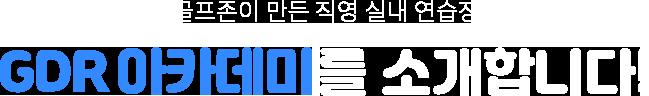 골프존이 만든 직영 실내연습장 GDR아카데미를 소개합니다.
