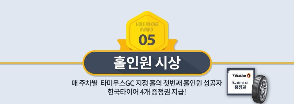 홀인원 시상 : 매 주차별 타미우스GC 지정 홀의 첫번째 홀인원 성공자 한국타이어 4개 증정권 지급!