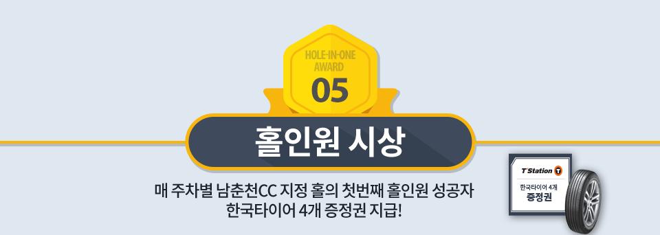 홀인원 시상 : 매 주차별 남춘천CC 지정 홀의 첫번째 홀인원 성공자 한국타이어 4개 증정권 지급!