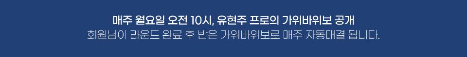 매주 월요일 오전 10시, 유현주 프로의 가위바위보 공개 - 회원님이 라운드 완료 후 받은 가위바위보로 매주 자동대결 됩니다.